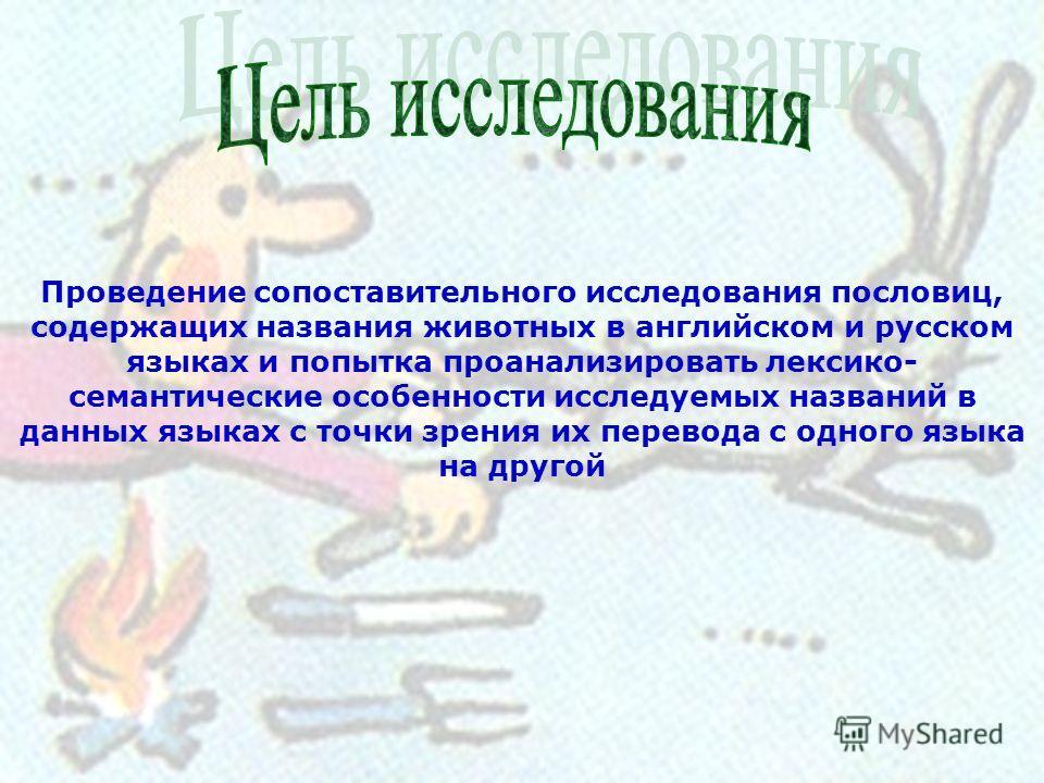 Проведение сопоставительного исследования пословиц, содержащих названия животных в английском и русском языках и попытка проанализировать лексико- семантические особенности исследуемых названий в данных языках с точки зрения их перевода с одного язык