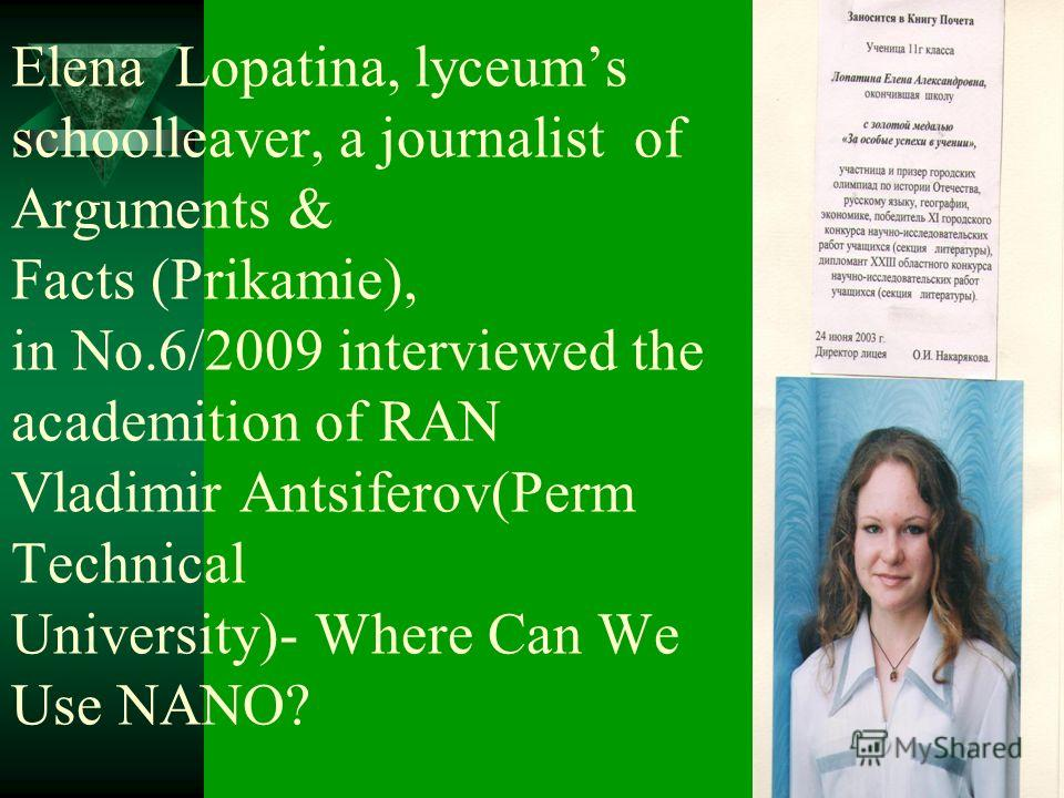 Elena Lopatina, lyceums schoolleaver, a journalist of Arguments & Facts (Prikamie), in No.6/2009 interviewed the academition of RAN Vladimir Antsiferov(Perm Technical University)- Where Can We Use NANO?