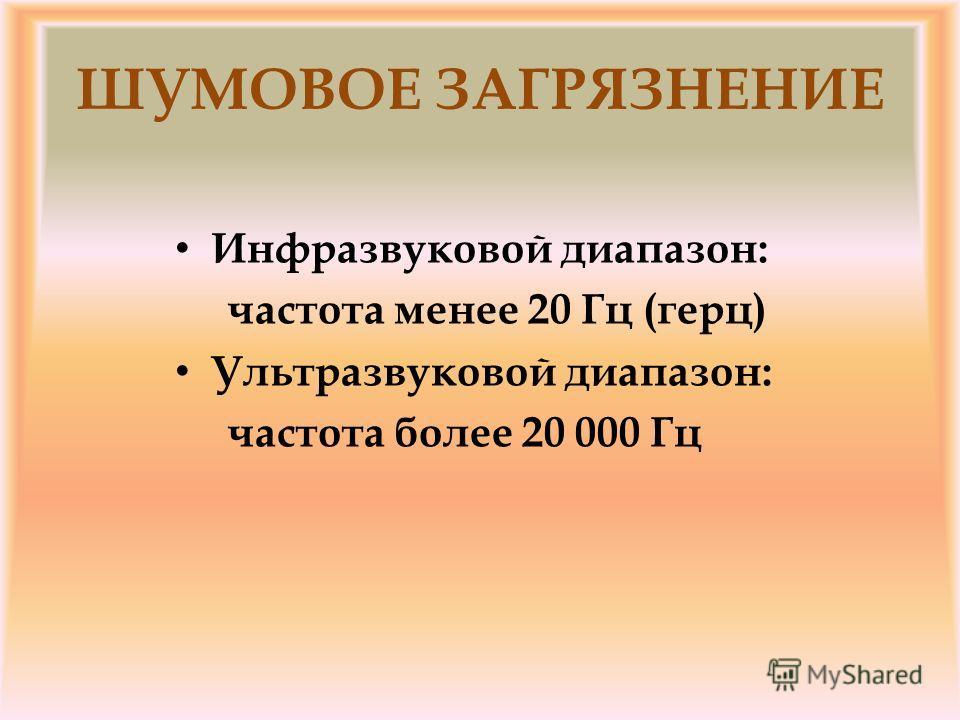 ШУМОВОЕ ЗАГРЯЗНЕНИЕ Инфразвуковой диапазон: частота менее 20 Гц (герц) Ультразвуковой диапазон: частота более 20 000 Гц