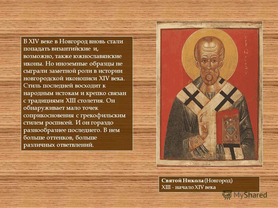 В XIV веке в Новгород вновь стали попадать византийские и, возможно, также южнославянские иконы. Но иноземные образцы не сыграли заметной роли в истории новгородской иконописи XIV века. Стиль последней восходит к народным истокам и крепко связан с тр