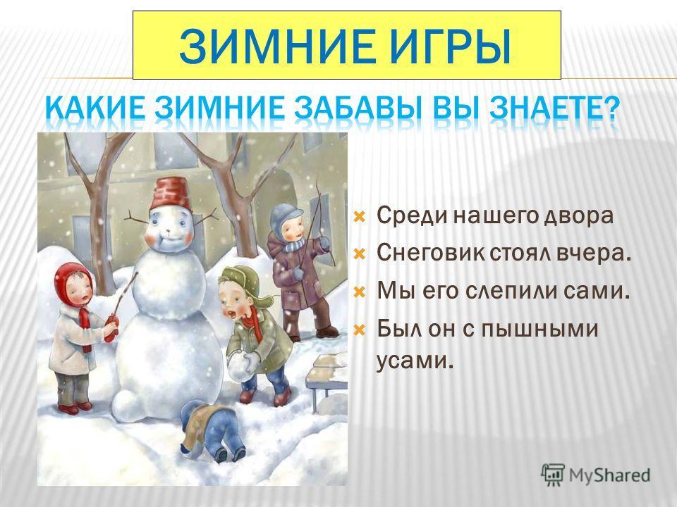 Среди нашего двора Снеговик стоял вчера. Мы его слепили сами. Был он с пышными усами. ЗИМНИЕ ИГРЫ