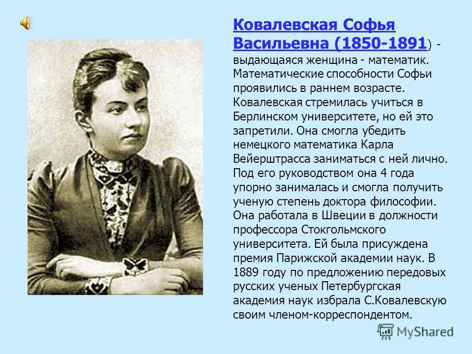 Ковалевская Софья Васильевна (1850-1891 ) - выдающаяся женщина - математик. Математические способности Софьи проявились в раннем возрасте. Ковалевская стремилась учиться в Берлинском университете, но ей это запретили. Она смогла убедить немецкого мат