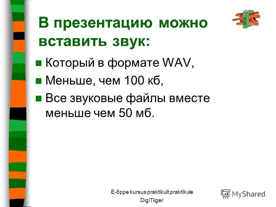 E-õppe kursus praktikult praktikule DigiTiiger В презентацию можно вставить звук: Который в формате WAV, Меньше, чем 100 кб, Все звуковые файлы вместе меньше чем 50 мб.