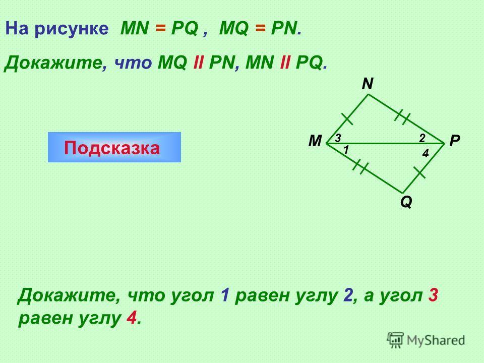 Q M N P 1 23 4 На рисунке MN = PQ, MQ = PN. Докажите, что MQ ll PN, MN ll PQ. Подсказка Докажите, что угол 1 равен углу 2, а угол 3 равен углу 4.