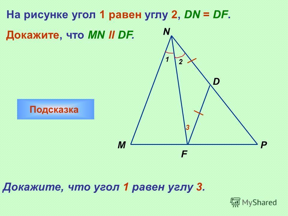 1 2 M N D P F На рисунке угол 1 равен углу 2, DN = DF. Докажите, что MN ll DF. Подсказка Докажите, что угол 1 равен углу 3. 3