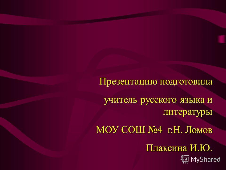 Презентацию подготовила учитель русского языка и литературы МОУ СОШ 4 г.Н. Ломов Плаксина И.Ю.