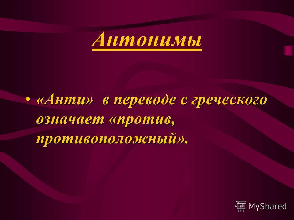 Антонимы «Анти» в переводе с греческого означает «против, противоположный».«Анти» в переводе с греческого означает «против, противоположный».