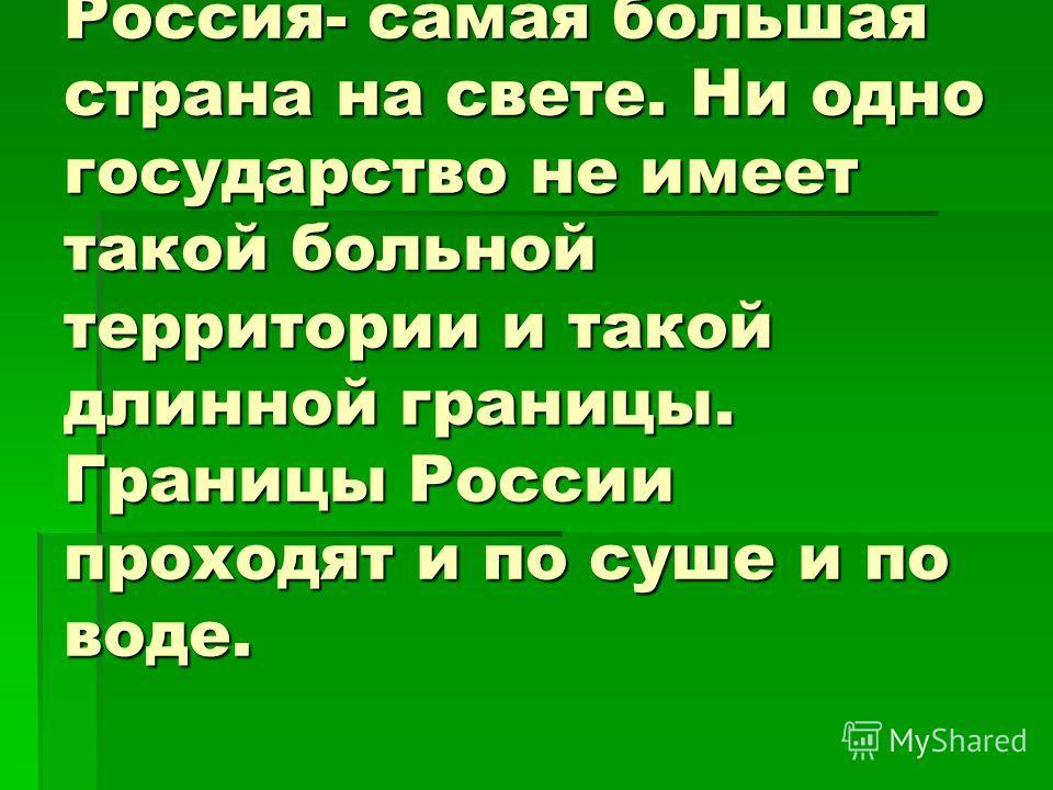 Россия- самая большая страна на свете. Ни одно государство не имеет такой больной территории и такой длинной границы. Границы России проходят и по суше и по воде.