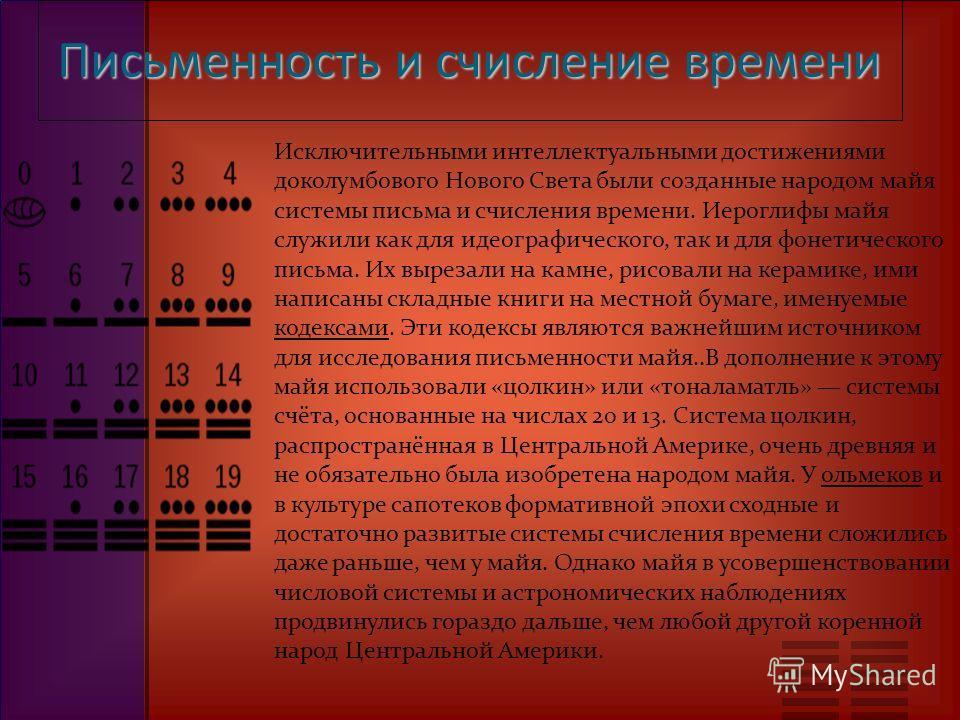 Письменность и счисление времени Исключительными интеллектуальными достижениями доколумбового Нового Света были созданные народом майя системы письма и счисления времени. Иероглифы майя служили как для идеографического, так и для фонетического письма
