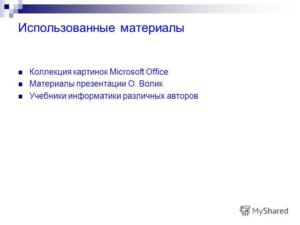 Использованные материалы Коллекция картинок Microsoft Office Материалы презентации О. Волик Учебники информатики различных авторов