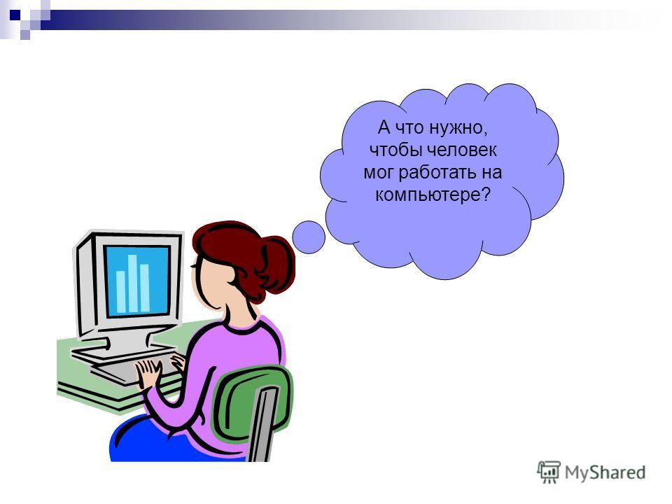 А что нужно, чтобы человек мог работать на компьютере?