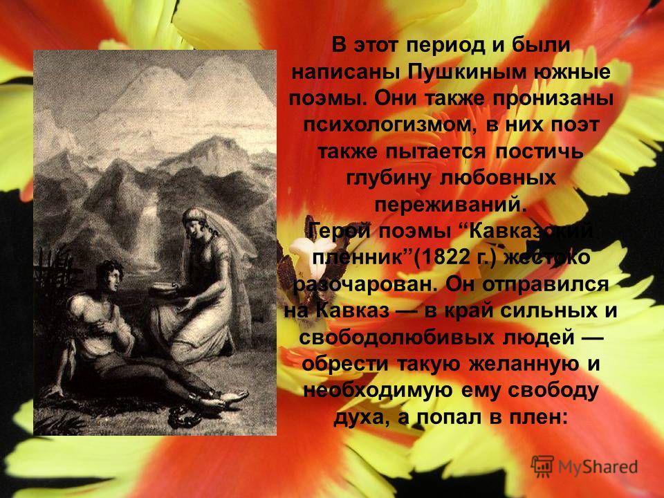 В этот период и были написаны Пушкиным южные поэмы. Они также пронизаны психологизмом, в них поэт также пытается постичь глубину любовных переживаний. Герой поэмы Кавказский пленник(1822 г.) жестоко разочарован. Он отправился на Кавказ в край сильных