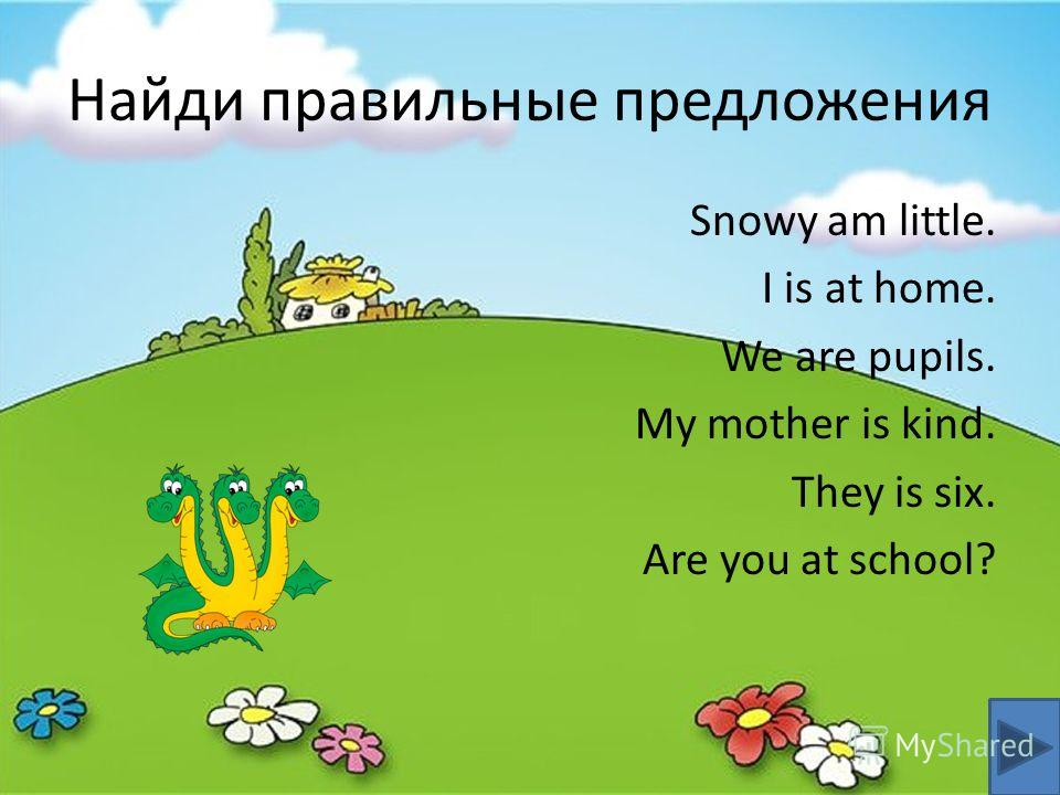 Найди правильные предложения Snowy am little. I is at home. We are pupils. My mother is kind. They is six. Are you at school?