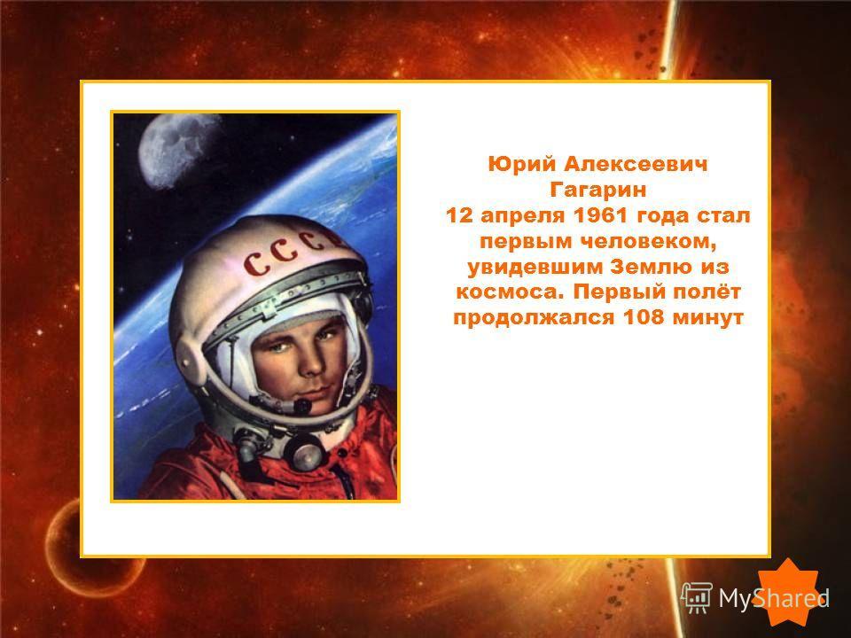 Юрий Алексеевич Гагарин 12 апреля 1961 года стал первым человеком, увидевшим Землю из космоса. Первый полёт продолжался 108 минут