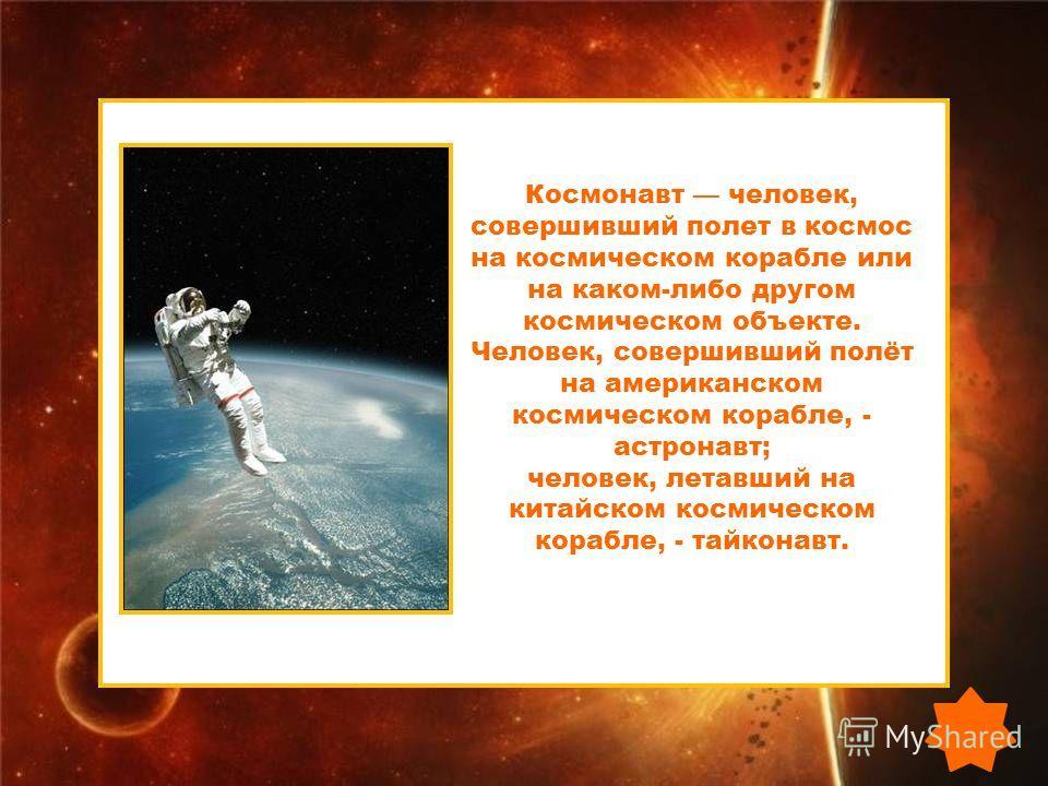 Космонавт человек, совершивший полет в космос на космическом корабле или на каком-либо другом космическом объекте. Человек, совершивший полёт на американском космическом корабле, - астронавт; человек, летавший на китайском космическом корабле, - тайк