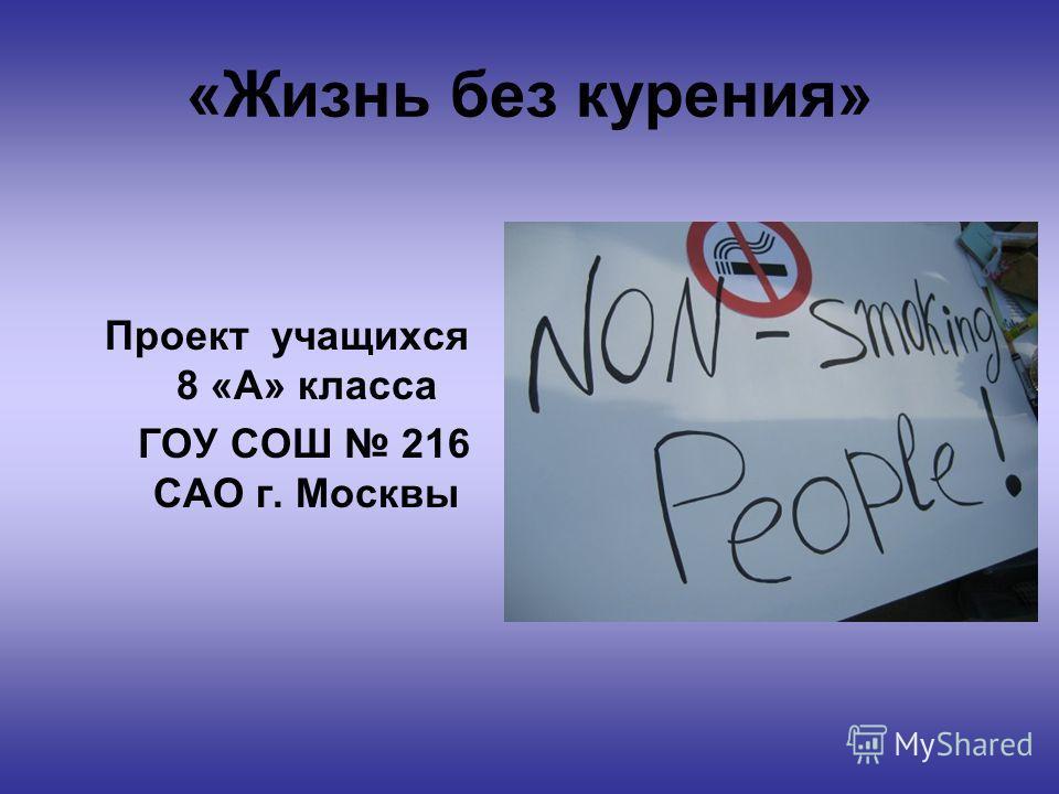 «Жизнь без курения» Проeкт учащихся 8 «А» класса ГОУ СОШ 216 САО г. Москвы