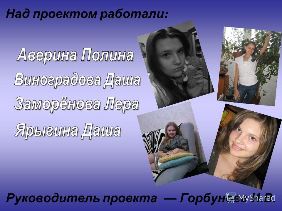 Руководитель проекта Горбунова И.В. Над проектом работали :