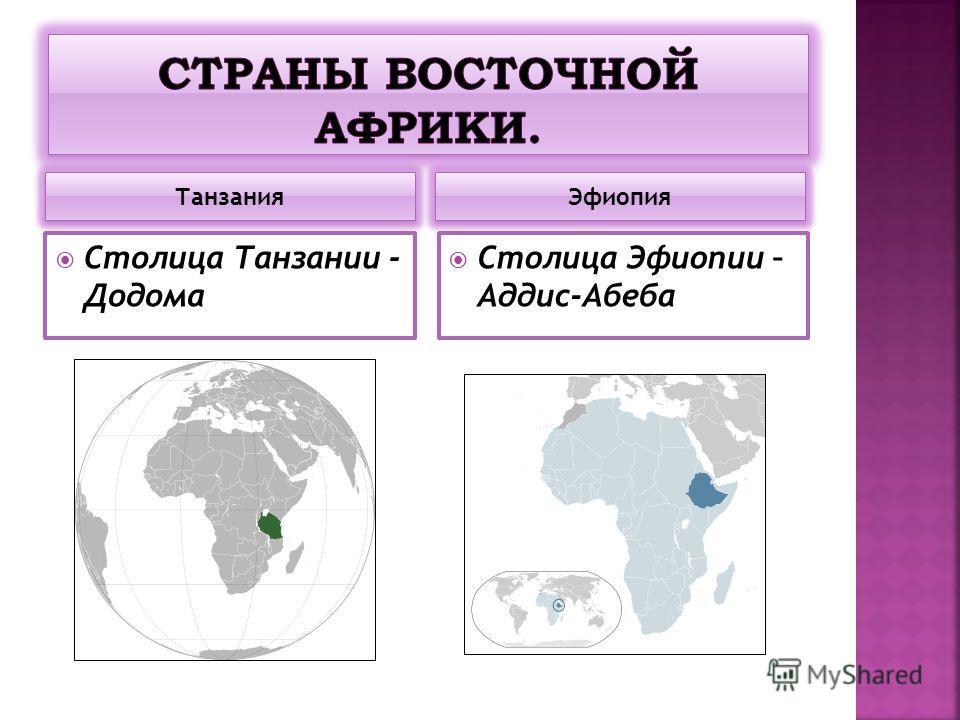 Танзания Эфиопия Столица Танзании - Додома Столица Эфиопии – Аддис-Абеба