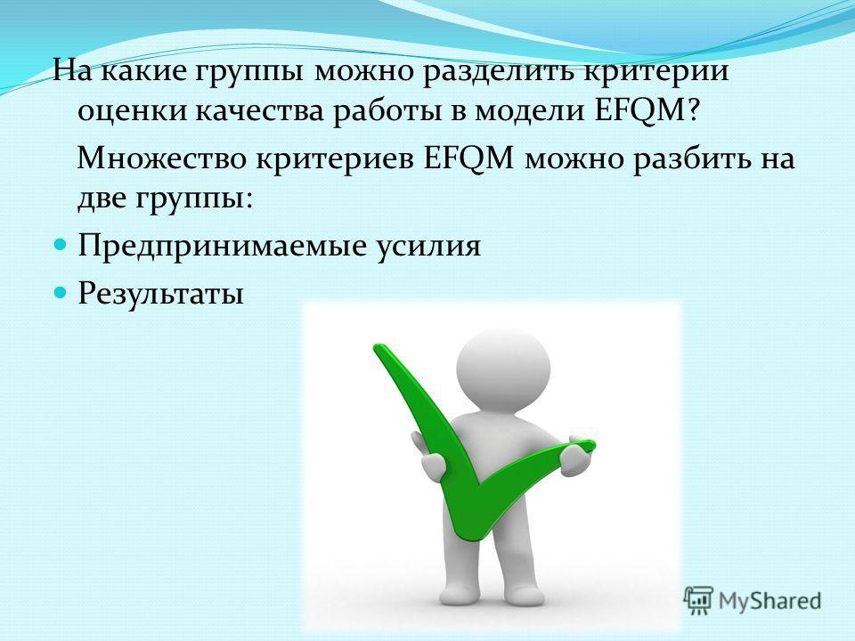 На какие группы можно разделить критерии оценки качества работы в модели ЕFQМ? Множество критериев ЕFQМ можно разбить на две группы: Предпринимаемые усилия Результаты