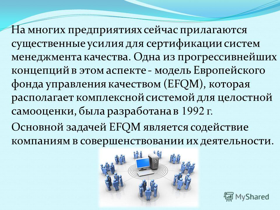 На многих предприятиях сейчас прилагаются существенные усилия для сертификации систем менеджмента качества. Одна из прогрессивнейших концепций в этом аспекте - модель Европейского фонда управления качеством (EFQM), которая располагает комплексной сис