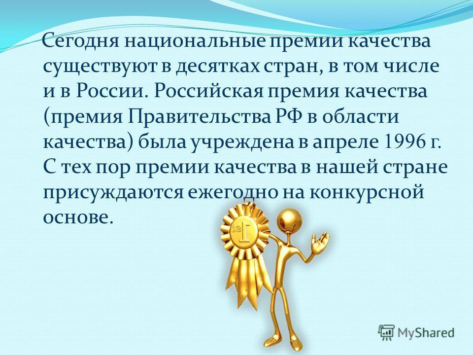 Сегодня национальные премии качества существуют в десятках стран, в том числе и в России. Российская премия качества (премия Правительства РФ в области качества) была учреждена в апреле 1996 г. С тех пор премии качества в нашей стране присуждаются еж