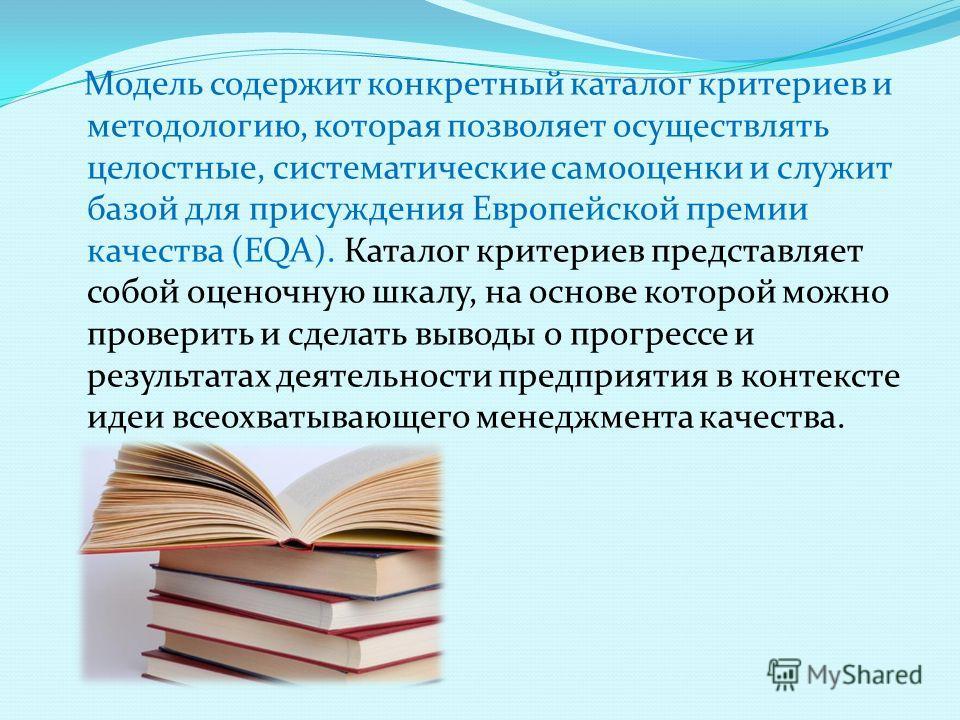 Модель содержит конкретный каталог критериев и методологию, которая позволяет осуществлять целостные, систематические самооценки и служит базой для присуждения Европейской премии качества (EQA). Каталог критериев представляет собой оценочную шкалу, н