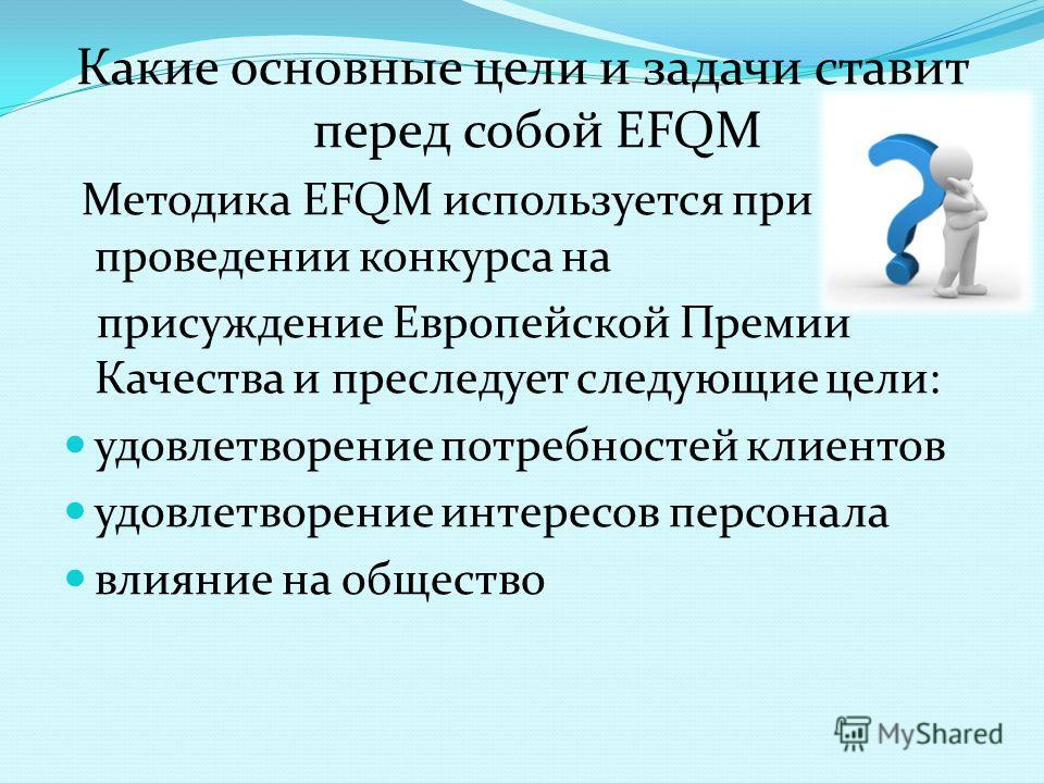 Какие основные цели и задачи ставит перед собой EFQM Методика ЕFQМ используется при проведении конкурса на присуждение Европейской Премии Качества и преследует следующие цели: удовлетворение потребностей клиентов удовлетворение интересов персонала вл