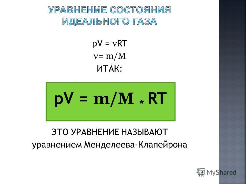 pV = ν RT ν= m/M ИТАК: ЭТО УРАВНЕНИЕ НАЗЫВАЮТ уравнением Менделеева-Клапейрона pV = m/M * RT