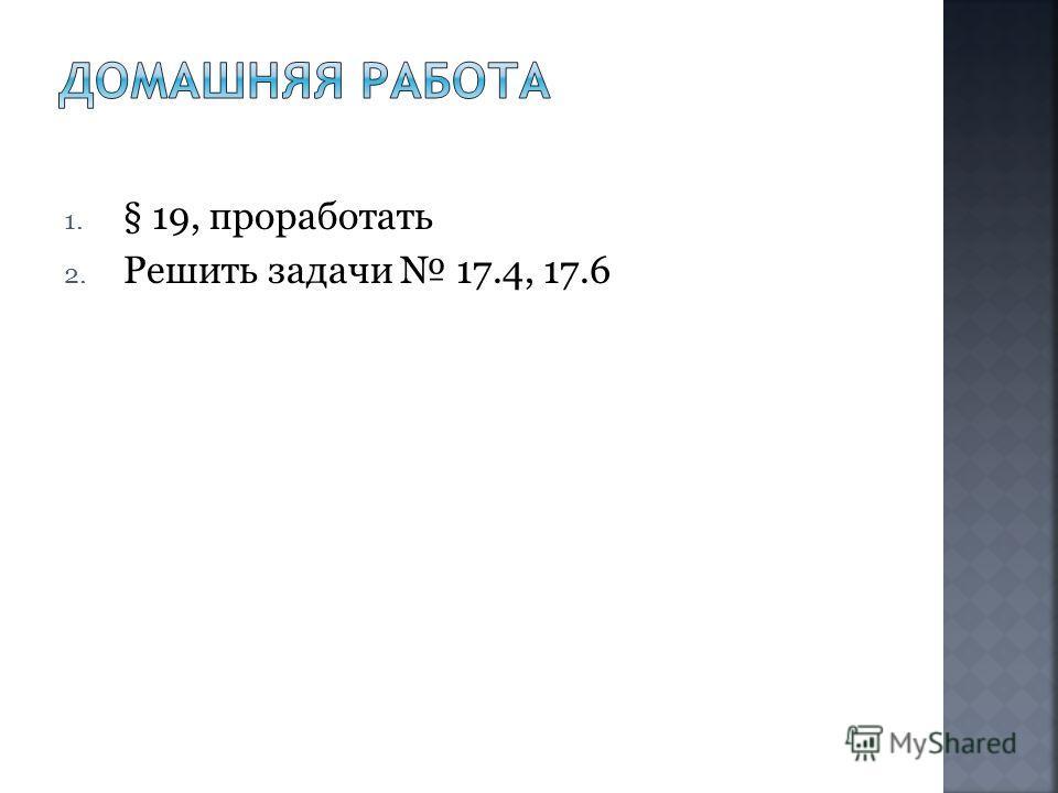 1. § 19, проработать 2. Решить задачи 17.4, 17.6