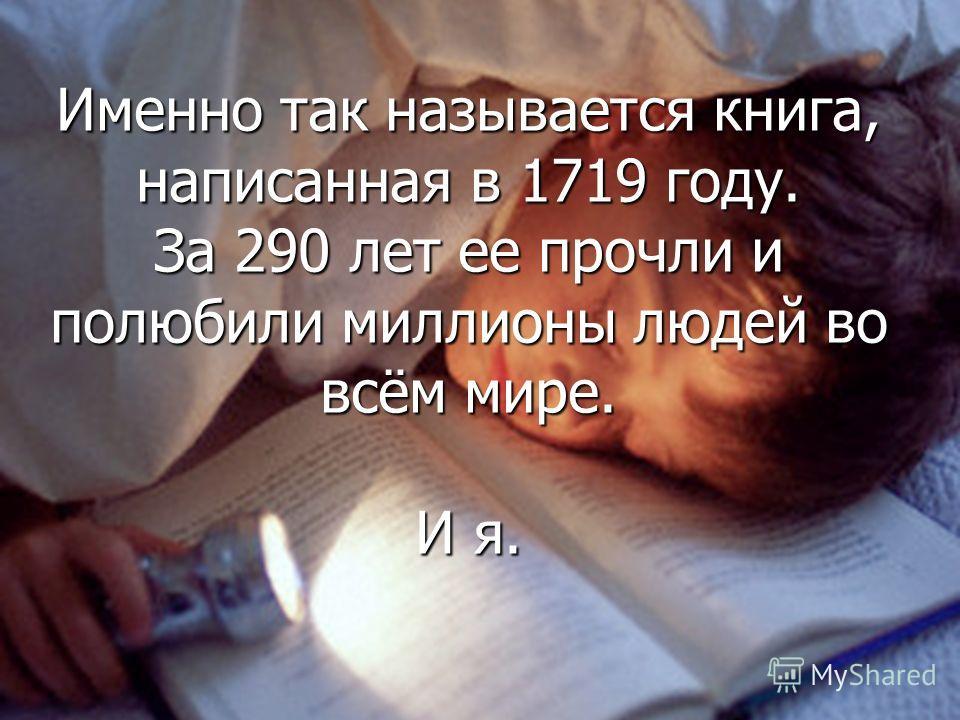 Именно так называется книга, написанная в 1719 году. За 290 лет ее прочли и полюбили миллионы людей во всём мире. И я.