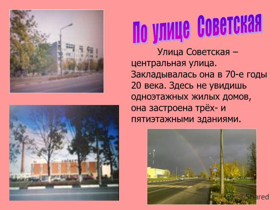 Улица Советская – центральная улица. Закладывалась она в 70-е годы 20 века. Здесь не увидишь одноэтажных жилых домов, она застроена трёх- и пятиэтажными зданиями.