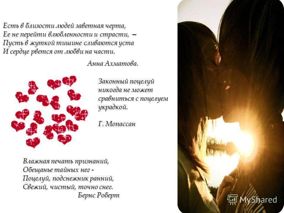 Есть в близости людей заветная черта, Ее не перейти влюбленности и страсти, Ее не перейти влюбленности и страсти, Пусть в жуткой тишине сливаются уста И сердце рвется от любви на части. Анна Ахматова. Законный поцелуй никогда не может сравниться с по