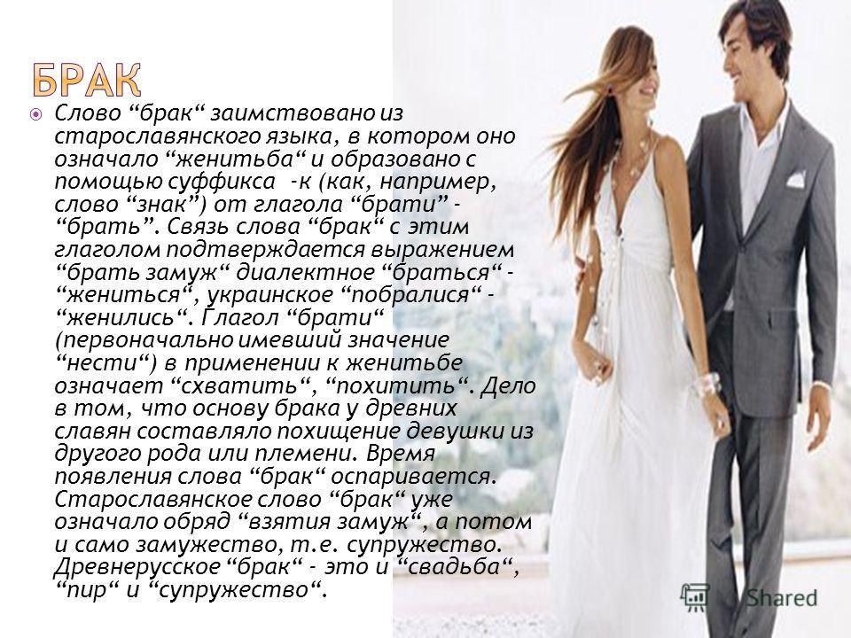 Слово брак заимствовано из старославянского языка, в котором оно означало женитьба и образовано с помощью суффикса -к (как, например, слово знак) от глагола брати - брать. Связь слова брак с этим глаголом подтверждается выражением брать замуж диалект