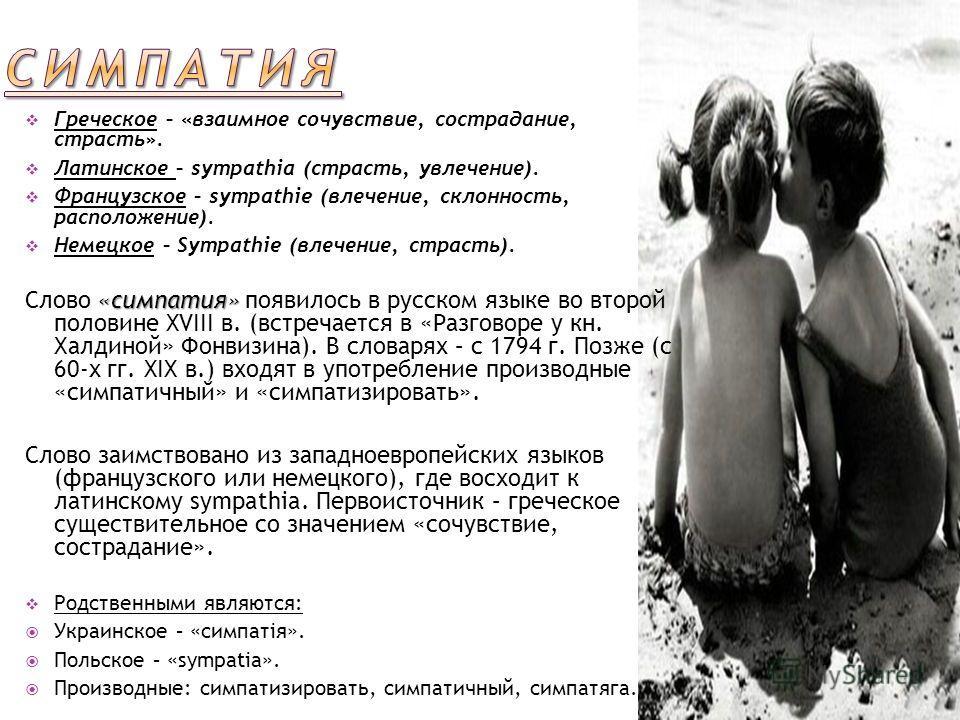 Греческое – «взаимное сочувствие, сострадание, страсть». Латинское – sympathia (страсть, увлечение). Французское – sympathie (влечение, склонность, расположение). Немецкое – Sympathie (влечение, страсть). «симпатия» Слово «симпатия» появилось в русск