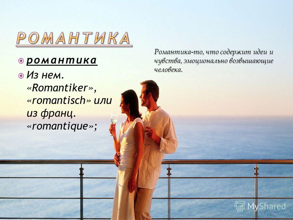 романтика Из нем. «Romantiker», «romantisch» или из франц. «romantique»; Романтика-то, что содержит идеи и чувства, эмоционально возвышающие человека.