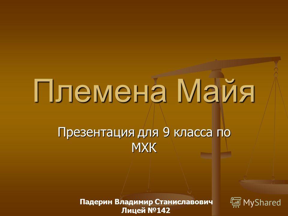 Племена Майя Презентация для 9 класса по МХК Падерин Владимир Станиславович Лицей 142