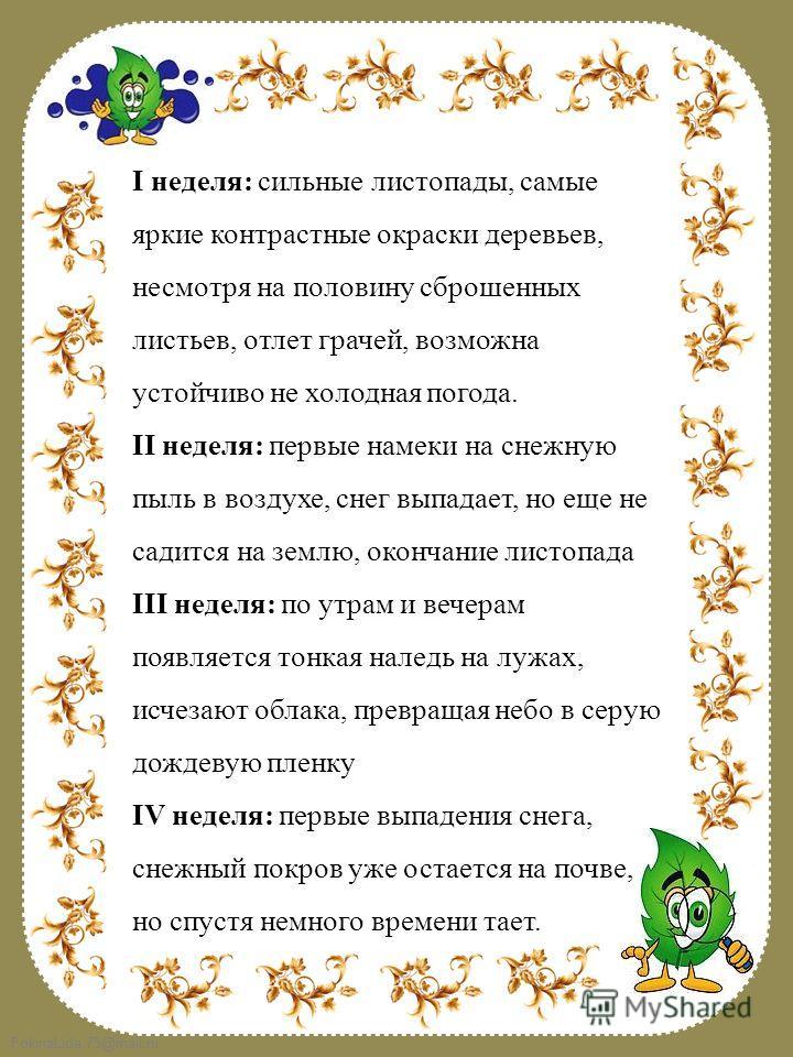 FokinaLida.75@mail.ru I неделя: сильные листопады, самые яркие контрастные окраски деревьев, несмотря на половину сброшенных листьев, отлет грачей, возможна устойчиво не холодная погода. II неделя: первые намеки на снежную пыль в воздухе, снег выпада