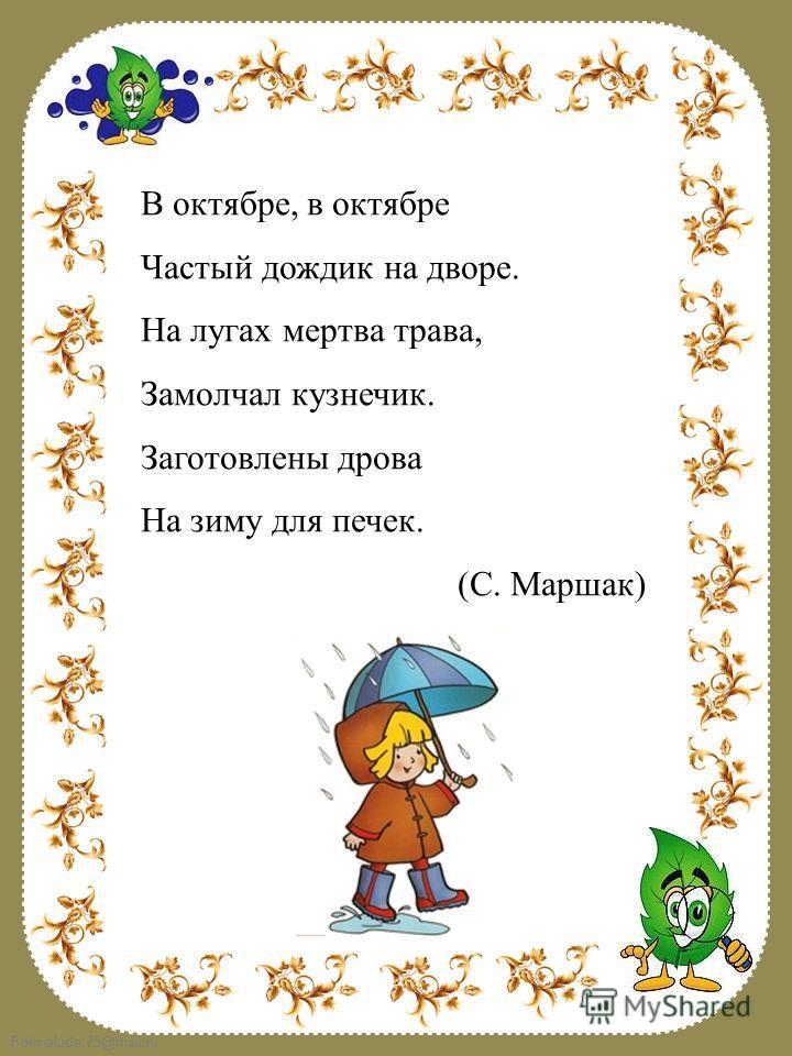 FokinaLida.75@mail.ru В октябре, в октябре Частый дождик на дворе. На лугах мертва трава, Замолчал кузнечик. Заготовлены дрова На зиму для печек. (С. Маршак)