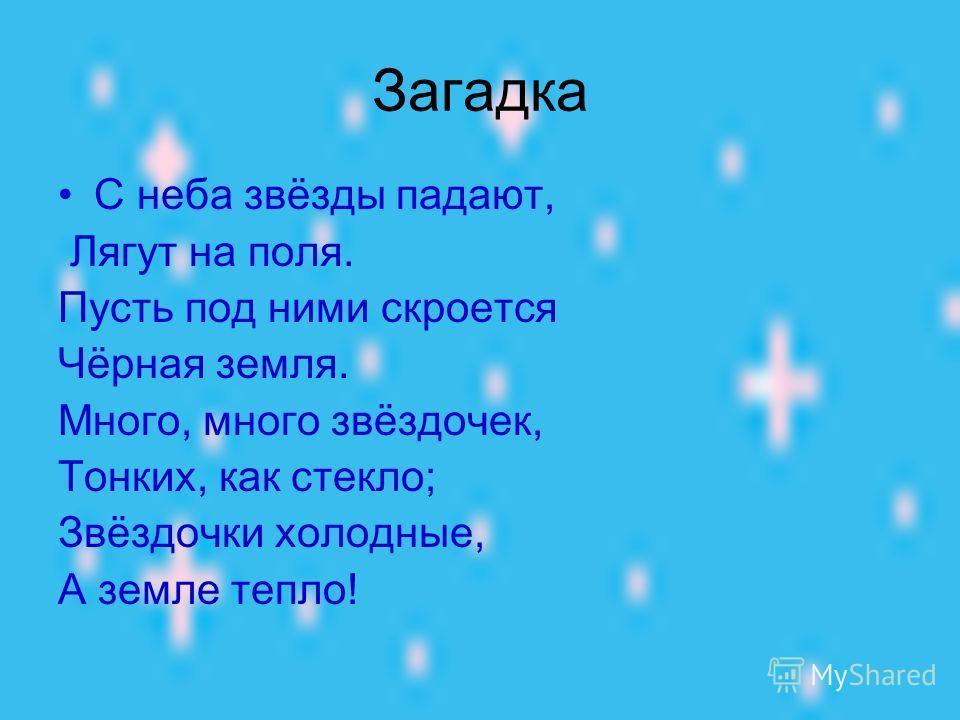 Загадка С неба звёзды падают, Лягут на поля. Пусть под ними скроется Чёрная земля. Много, много звёздочек, Тонких, как стекло; Звёздочки холодные, А земле тепло!