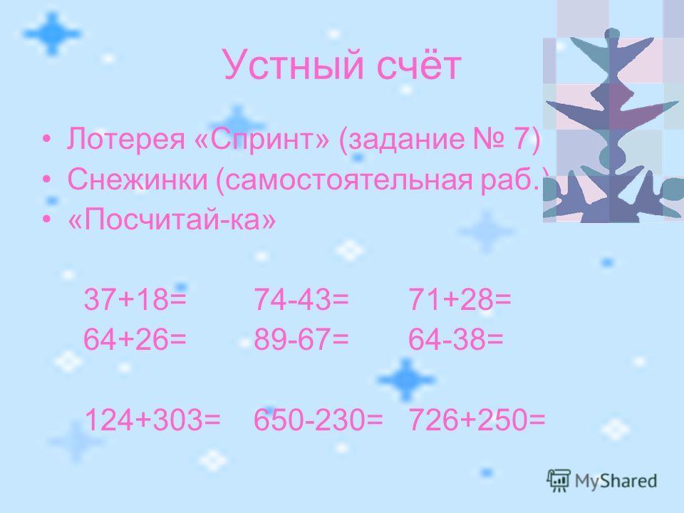 Устный счёт Лотерея «Спринт» (задание 7) Снежинки (самостоятельная раб.) «Посчитай-ка» 37+18= 74-43= 71+28= 64+26= 89-67= 64-38= 124+303= 650-230= 726+250=