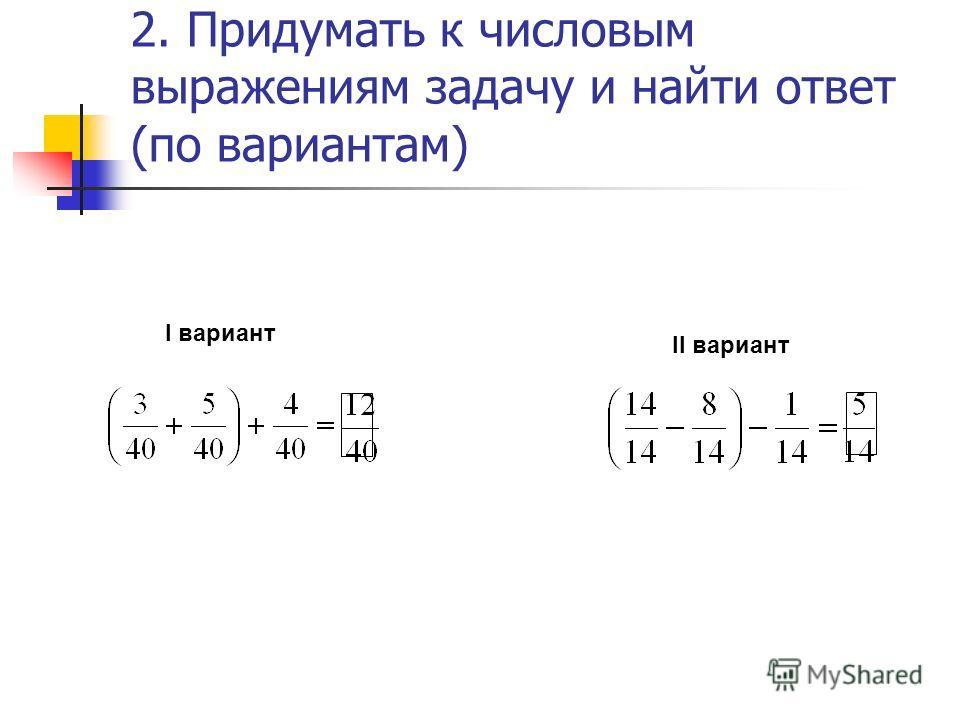 2. Придумать к числовым выражениям задачу и найти ответ (по вариантам) I вариант II вариант