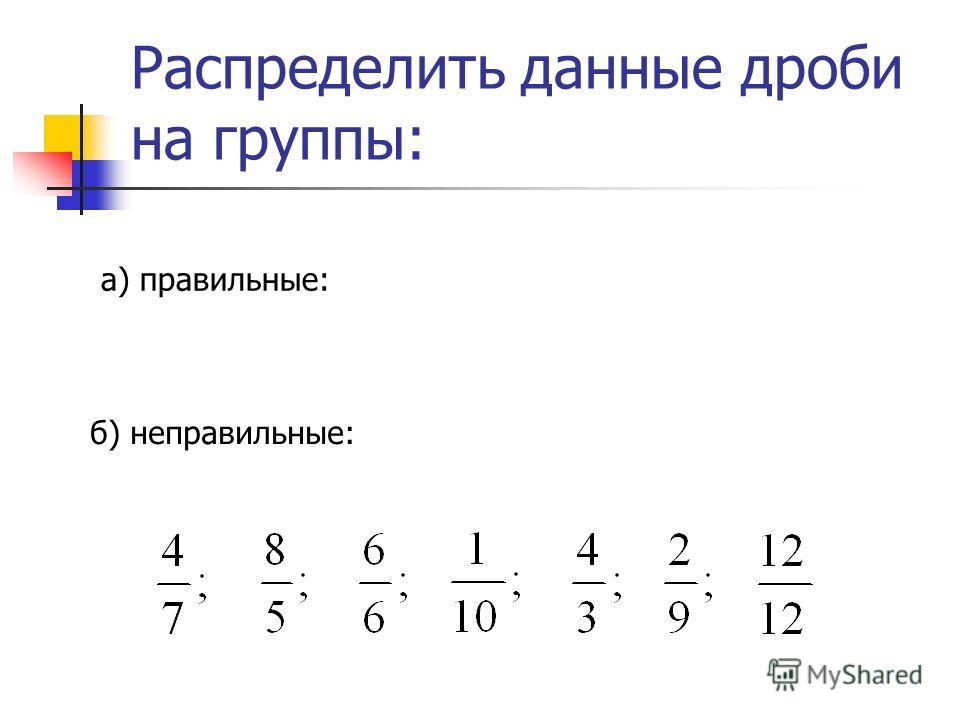 Распределить данные дроби на группы: а) правильные: б) неправильные: