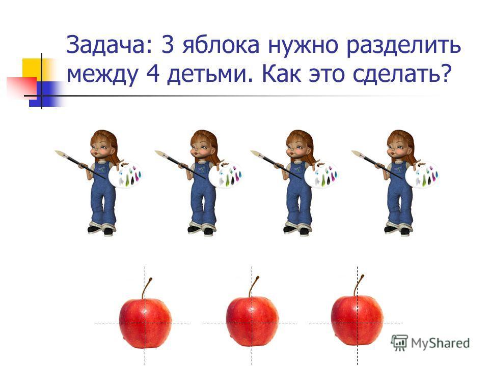 Задача: 3 яблока нужно разделить между 4 детьми. Как это сделать?