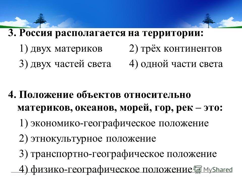 3. Россия располагается на территории: 1) двух материков2) трёх континентов 3) двух частей света4) одной части света 4. Положение объектов относительно материков, океанов, морей, гор, рек – это: 1) экономико-географическое положение 2) этнокультурное