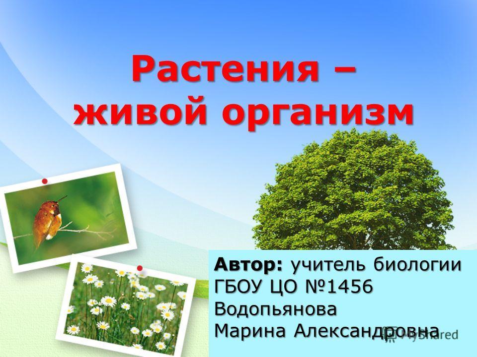 Растения – живой организм Автор: учитель биологии ГБОУ ЦО 1456 Водопьянова Марина Александровна
