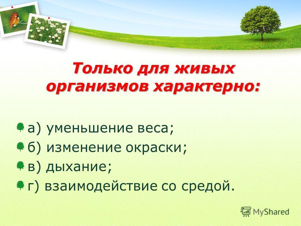 Только для живых организмов характерно: а) уменьшение веса; б) изменение окраски; в) дыхание; г) взаимодействие со средой.