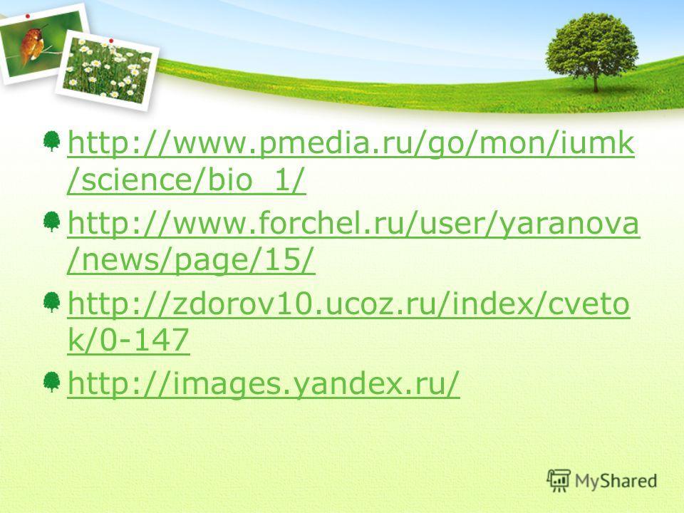 http://www.pmedia.ru/go/mon/iumk /science/bio_1/ http://www.forchel.ru/user/yaranova /news/page/15/ http://zdorov10.ucoz.ru/index/cveto k/0-147 http://images.yandex.ru/
