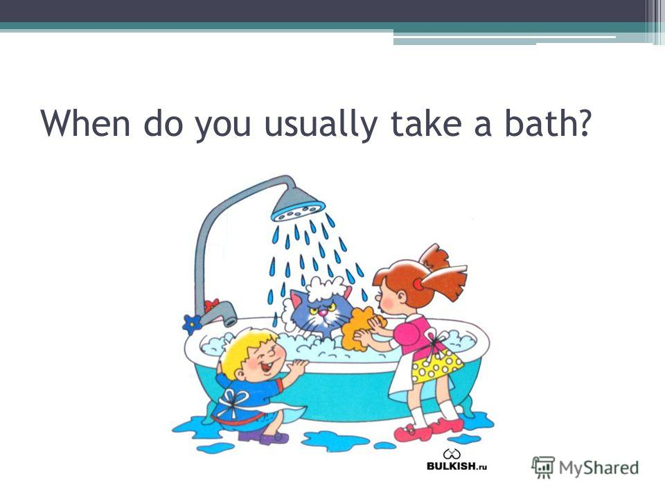 When do you usually take a bath?