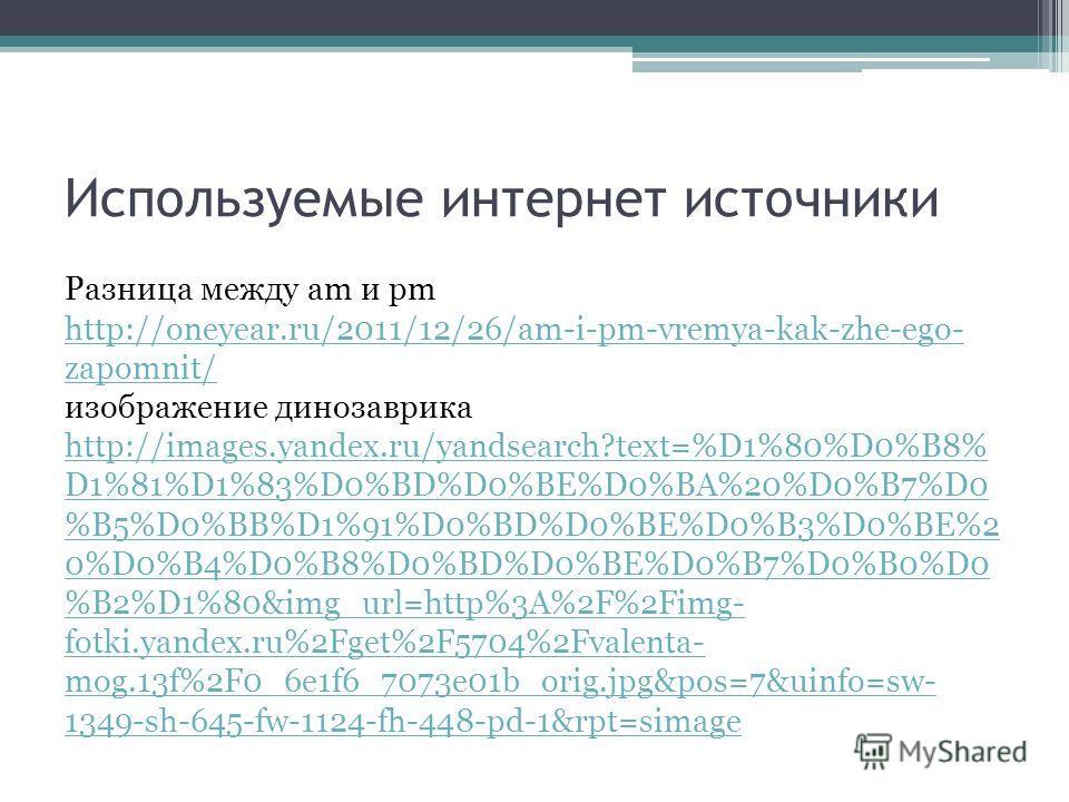 Используемые интернет источники Разница между am и pm http://oneyear.ru/2011/12/26/am-i-pm-vremya-kak-zhe-ego- zapomnit/ изображение динозаврика http://images.yandex.ru/yandsearch?text=%D1%80%D0%B8% D1%81%D1%83%D0%BD%D0%BE%D0%BA%20%D0%B7%D0 %B5%D0%BB