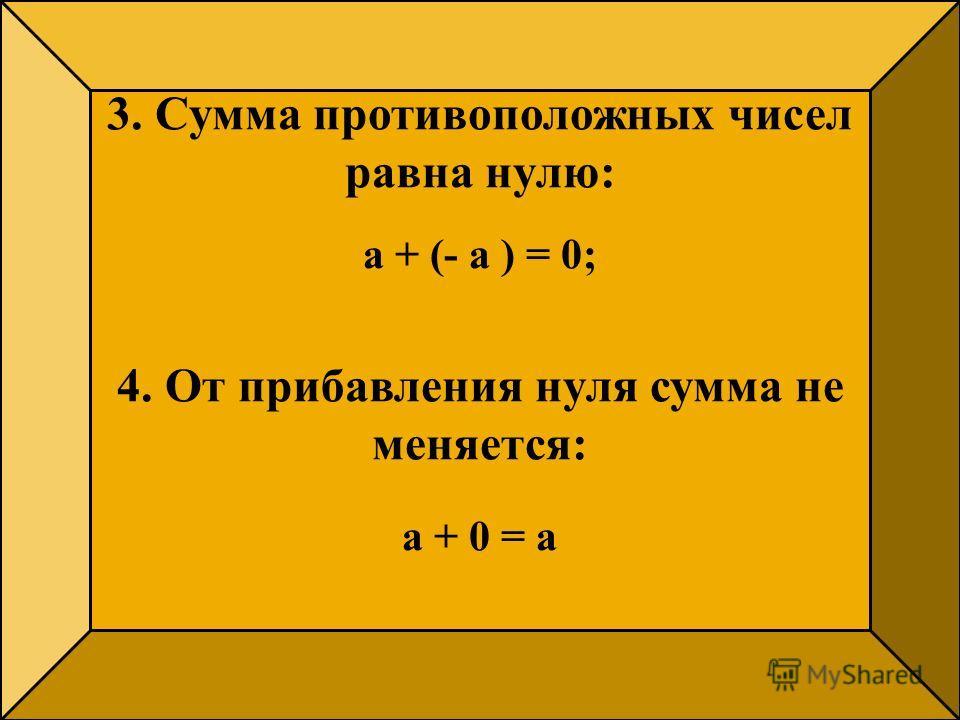 3. Сумма противоположных чисел равна нулю: а + (- а ) = 0; 4. От прибавления нуля сумма не меняется: а + 0 = а